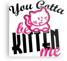You gotta be kitten me Metal Print