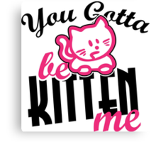 You gotta be kitten me Canvas Print