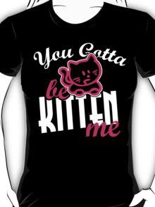 You gotta be kitten me T-Shirt