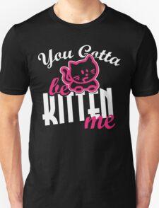 You gotta be kitten me Unisex T-Shirt