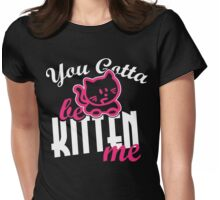 You gotta be kitten me Womens Fitted T-Shirt