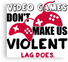 Video games don't make us violent. Lag does! Canvas Print