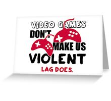 Video games don't make us violent. Lag does! Greeting Card
