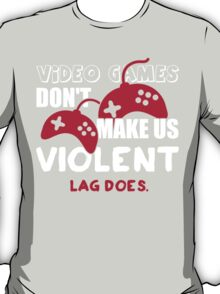 Video games don't make us violent. Lag does! T-Shirt