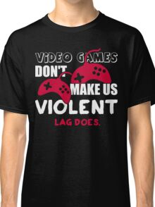 Video games don't make us violent. Lag does! Classic T-Shirt