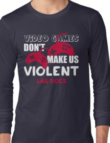 Video games don't make us violent. Lag does! Long Sleeve T-Shirt
