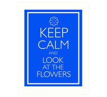 KEEP CALM AND LOOK AT THE FLOWERS Art Print