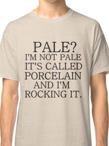 PALE? I'M NOT PALE. IT'S CALLED PORCELAIN Classic T-Shirt