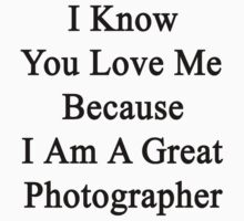 I Know You Love Me Because I'm A Great Photographer  by supernova23