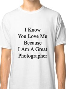 I Know You Love Me Because I'm A Great Photographer  Classic T-Shirt