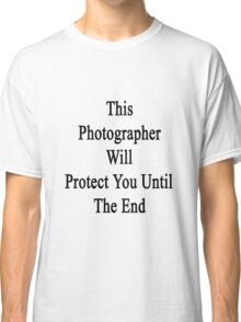 This Photographer Will Protect You Until The End  Classic T-Shirt