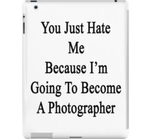 You Just Hate Me Because I'm Going To Become A Photographer  iPad Case/Skin
