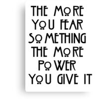 the more you fear something, the more power you give it Canvas Print