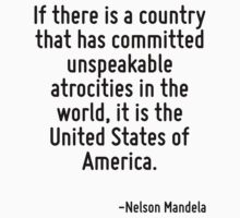 If there is a country that has committed unspeakable atrocities in the world, it is the United States of America. by Quotr