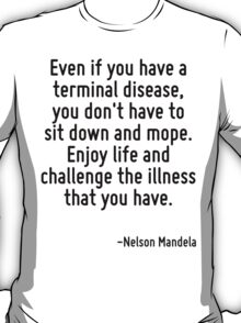 Even if you have a terminal disease, you don't have to sit down and mope. Enjoy life and challenge the illness that you have. T-Shirt