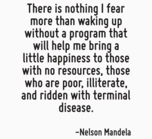 There is nothing I fear more than waking up without a program that will help me bring a little happiness to those with no resources, those who are poor, illiterate, and ridden with terminal disease. by Quotr
