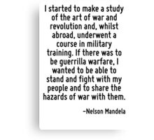 I started to make a study of the art of war and revolution and, whilst abroad, underwent a course in military training. If there was to be guerrilla warfare, I wanted to be able to stand and fight wi Canvas Print