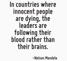 In countries where innocent people are dying, the leaders are following their blood rather than their brains. by Quotr