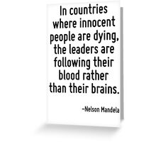 In countries where innocent people are dying, the leaders are following their blood rather than their brains. Greeting Card