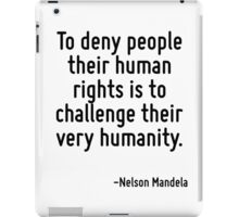 To deny people their human rights is to challenge their very humanity. iPad Case/Skin