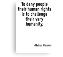 To deny people their human rights is to challenge their very humanity. Canvas Print