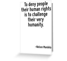 To deny people their human rights is to challenge their very humanity. Greeting Card