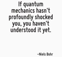If quantum mechanics hasn't profoundly shocked you, you haven't understood it yet. by Quotr