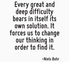 Every great and deep difficulty bears in itself its own solution. It forces us to change our thinking in order to find it. by Quotr