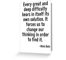 Every great and deep difficulty bears in itself its own solution. It forces us to change our thinking in order to find it. Greeting Card