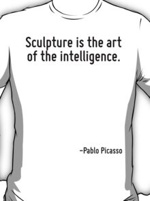 Sculpture is the art of the intelligence. T-Shirt