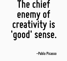 The chief enemy of creativity is 'good' sense. T-Shirt