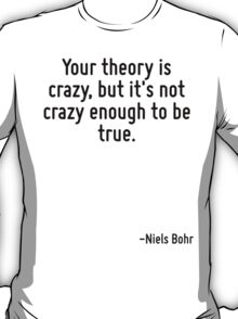 Your theory is crazy, but it's not crazy enough to be true. T-Shirt