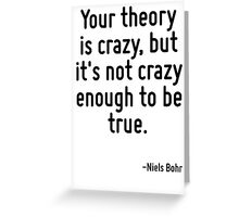 Your theory is crazy, but it's not crazy enough to be true. Greeting Card