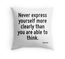 Never express yourself more clearly than you are able to think. Throw Pillow