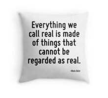 Everything we call real is made of things that cannot be regarded as real. Throw Pillow
