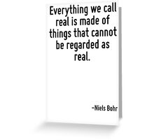 Everything we call real is made of things that cannot be regarded as real. Greeting Card