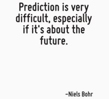 Prediction is very difficult, especially if it's about the future. by Quotr