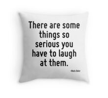 There are some things so serious you have to laugh at them. Throw Pillow
