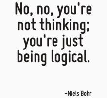 No, no, you're not thinking; you're just being logical. by Quotr