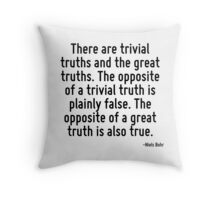 There are trivial truths and the great truths. The opposite of a trivial truth is plainly false. The opposite of a great truth is also true. Throw Pillow