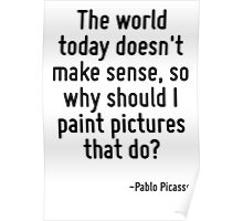 The world today doesn't make sense, so why should I paint pictures that do? Poster