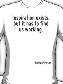 Inspiration exists, but it has to find us working. T-Shirt