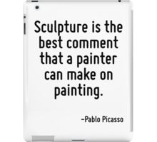 Sculpture is the best comment that a painter can make on painting. iPad Case/Skin