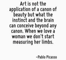 Art is not the application of a canon of beauty but what the instinct and the brain can conceive beyond any canon. When we love a woman we don't start measuring her limbs. by Quotr