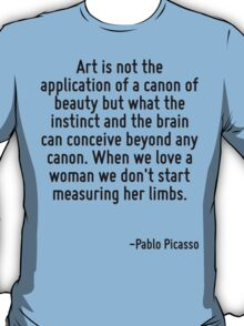 Art is not the application of a canon of beauty but what the instinct and the brain can conceive beyond any canon. When we love a woman we don't start measuring her limbs. T-Shirt