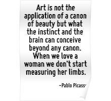 Art is not the application of a canon of beauty but what the instinct and the brain can conceive beyond any canon. When we love a woman we don't start measuring her limbs. Poster