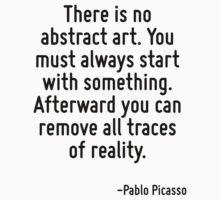 There is no abstract art. You must always start with something. Afterward you can remove all traces of reality. by Quotr