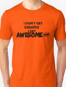 I don't get drunk. I get awesome! T-Shirt