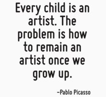 Every child is an artist. The problem is how to remain an artist once we grow up. by Quotr