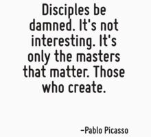 Disciples be damned. It's not interesting. It's only the masters that matter. Those who create. by Quotr